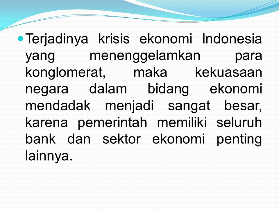Terjadinya krisis ekonomi Indonesia yang menenggelamkan para konglomerat, maka kekuasaan negara dalam bidang ekonomi mendadak menjadi sangat besar, ka