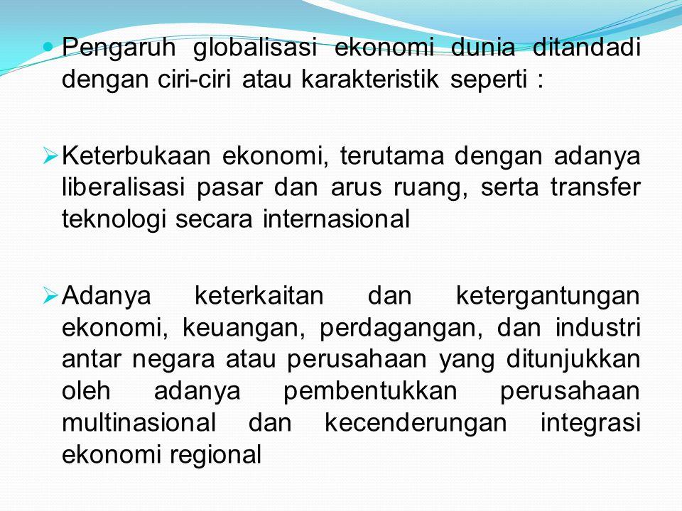 Pengaruh globalisasi ekonomi dunia ditandadi dengan ciri-ciri atau karakteristik seperti :  Keterbukaan ekonomi, terutama dengan adanya liberalisasi