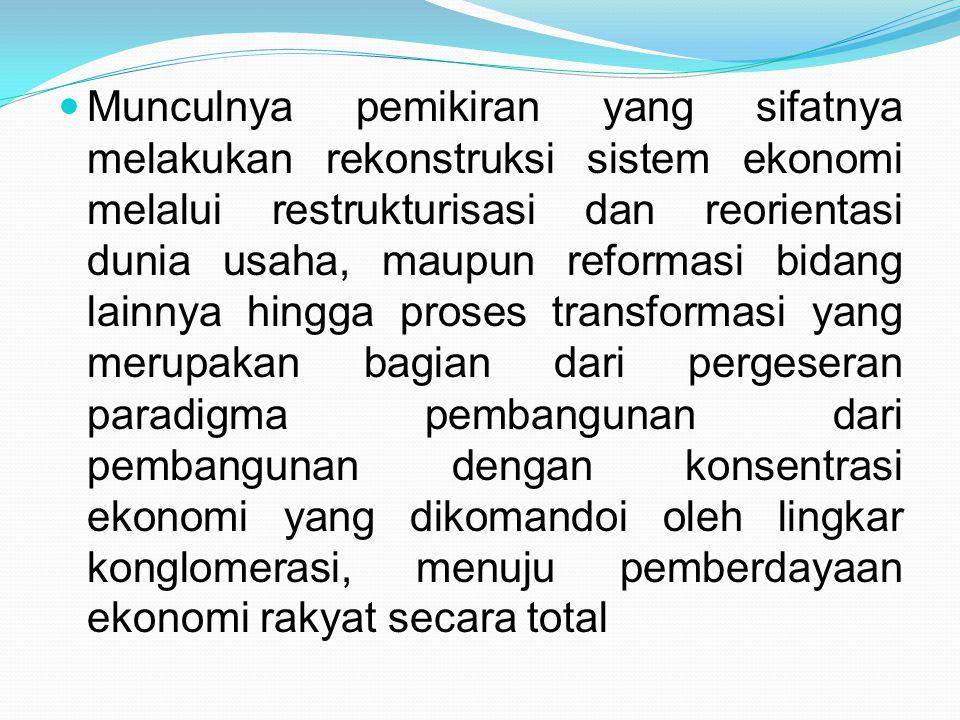 Munculnya pemikiran yang sifatnya melakukan rekonstruksi sistem ekonomi melalui restrukturisasi dan reorientasi dunia usaha, maupun reformasi bidang l