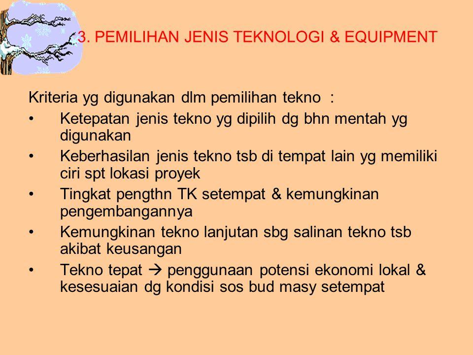 3. PEMILIHAN JENIS TEKNOLOGI & EQUIPMENT Kriteria yg digunakan dlm pemilihan tekno : Ketepatan jenis tekno yg dipilih dg bhn mentah yg digunakan Keber