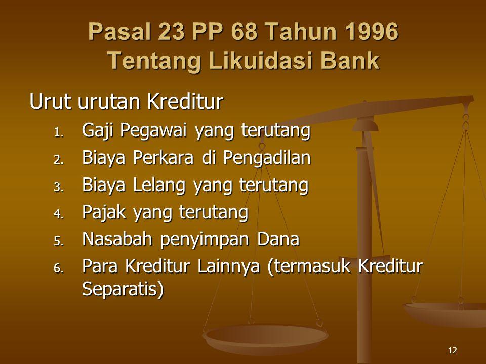 12 Pasal 23 PP 68 Tahun 1996 Tentang Likuidasi Bank Urut urutan Kreditur 1. Gaji Pegawai yang terutang 2. Biaya Perkara di Pengadilan 3. Biaya Lelang