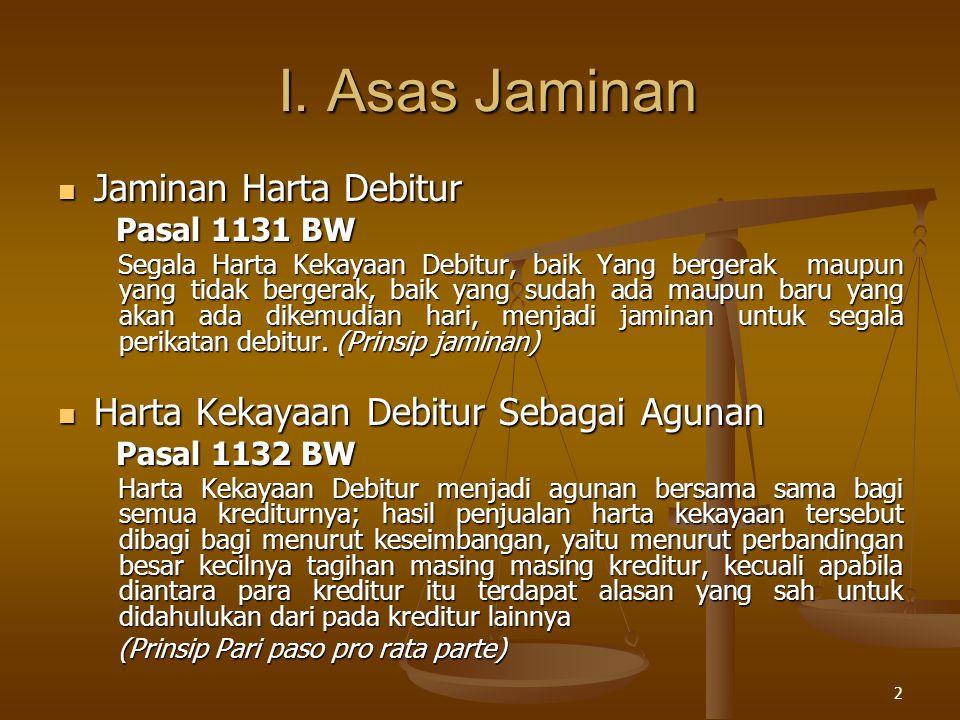 2 I. Asas Jaminan I. Asas Jaminan Jaminan Harta Debitur Jaminan Harta Debitur Pasal 1131 BW Pasal 1131 BW Segala Harta Kekayaan Debitur, baik Yang ber