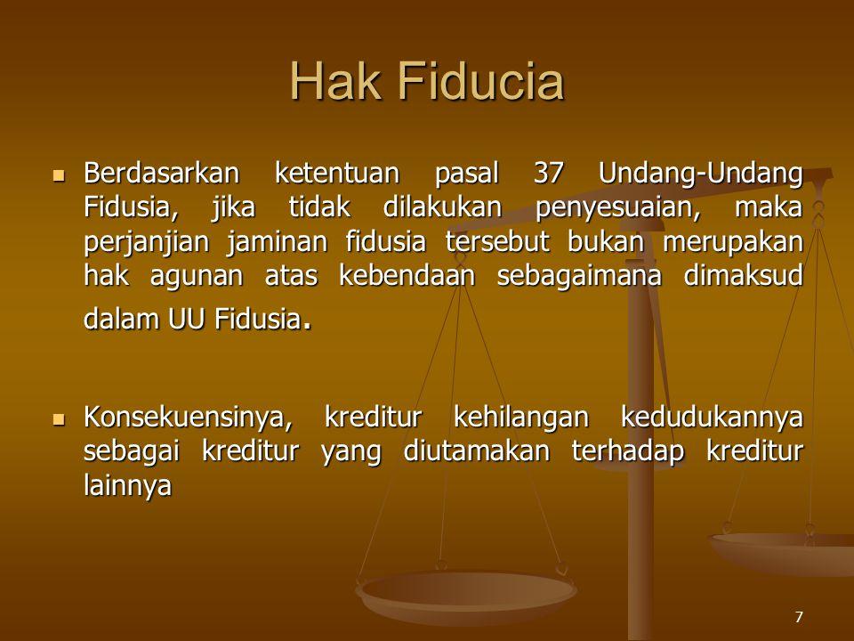 7 Hak Fiducia Berdasarkan ketentuan pasal 37 Undang-Undang Fidusia, jika tidak dilakukan penyesuaian, maka perjanjian jaminan fidusia tersebut bukan m