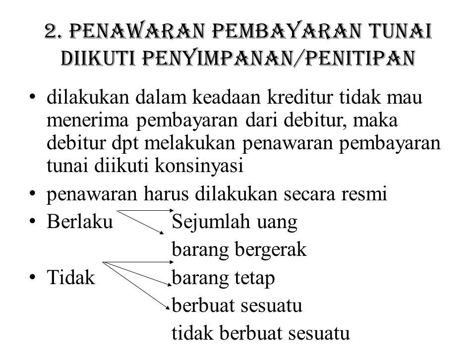 2. Penawaran pembayaran tunai diikuti penyimpanan/penitipan dilakukan dalam keadaan kreditur tidak mau menerima pembayaran dari debitur, maka debitur