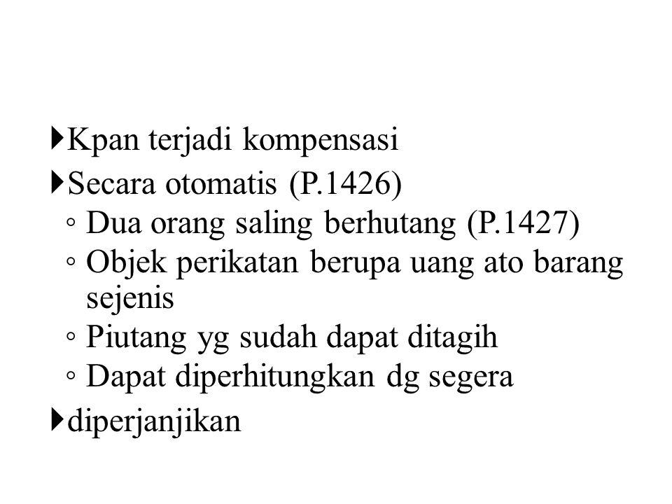  Kpan terjadi kompensasi  Secara otomatis (P.1426) ◦ Dua orang saling berhutang (P.1427) ◦ Objek perikatan berupa uang ato barang sejenis ◦ Piutang yg sudah dapat ditagih ◦ Dapat diperhitungkan dg segera  diperjanjikan