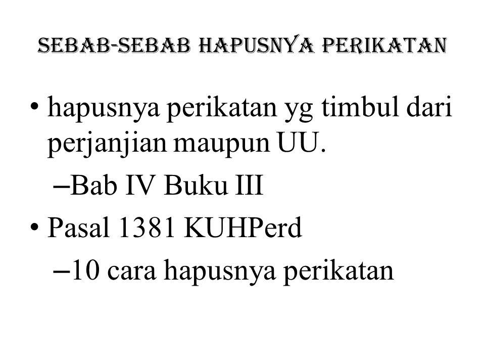 Pembayaran (1382) kec.suborgasi Penawaran pembayaran tunai diikuti dengan penyimpangan/penitipan/Konsinyasi (1404) Pembaharuan hutang (novasi) (1413) Perjumpaan hutang (kompensasi) (1426) Percampuran hutang (Konfusio) Pembebasan hutang Musnahnya barang terutang Kebatalan atau pembatalan perikatan Berlakunya syarat batal (Bab I) gugur Kadaluwarsa (Bab 7 Buku IV)