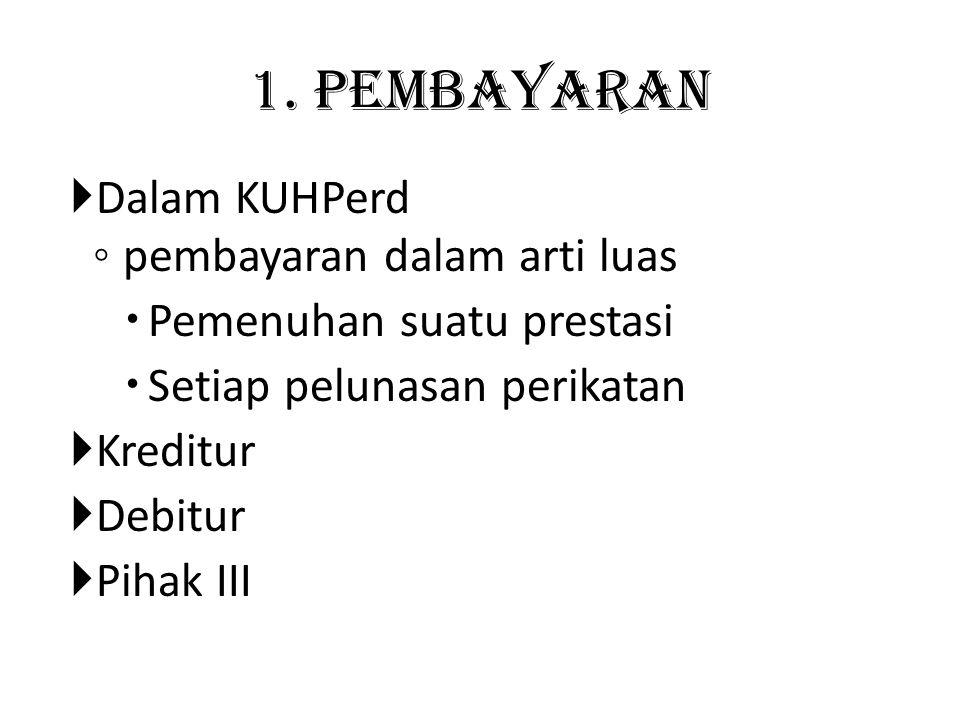 1. Pembayaran  Dalam KUHPerd ◦ pembayaran dalam arti luas  Pemenuhan suatu prestasi  Setiap pelunasan perikatan  Kreditur  Debitur  Pihak III