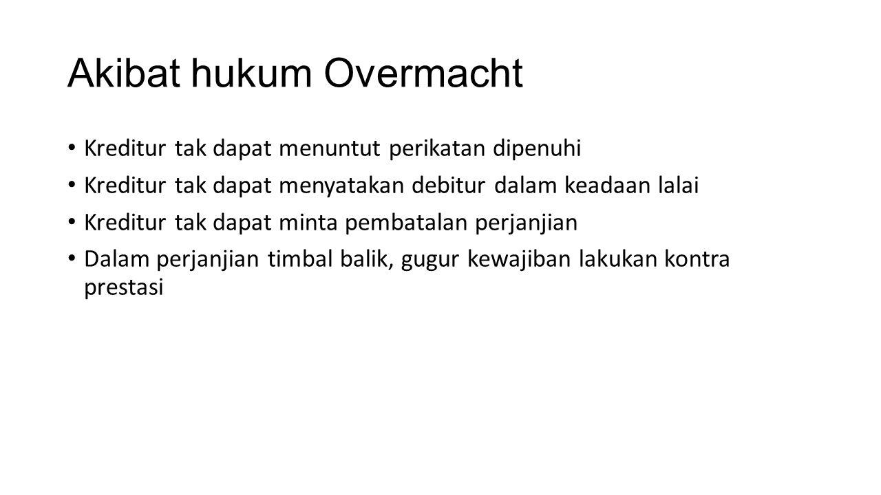Akibat hukum Overmacht Kreditur tak dapat menuntut perikatan dipenuhi Kreditur tak dapat menyatakan debitur dalam keadaan lalai Kreditur tak dapat min