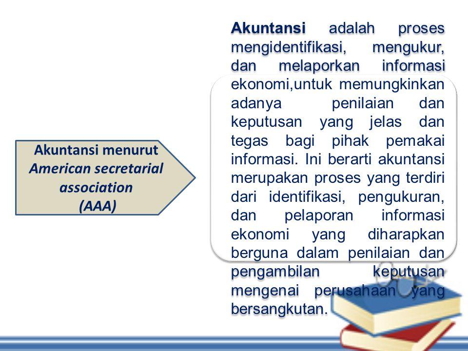 Akuntansi menurut American secretarial association (AAA) Akuntansi adalah proses mengidentifikasi, mengukur, dan melaporkan informasi ekonomi,untuk me