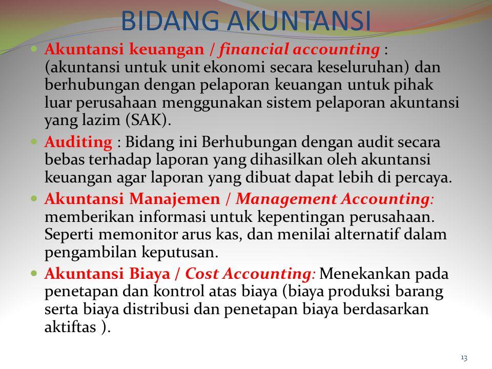 BIDANG AKUNTANSI Akuntansi keuangan / financial accounting : (akuntansi untuk unit ekonomi secara keseluruhan) dan berhubungan dengan pelaporan keuangan untuk pihak luar perusahaan menggunakan sistem pelaporan akuntansi yang lazim (SAK).