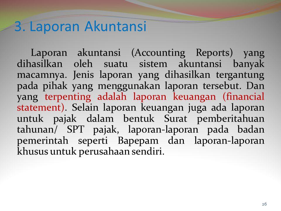 3. Laporan Akuntansi Laporan akuntansi (Accounting Reports) yang dihasilkan oleh suatu sistem akuntansi banyak macamnya. Jenis laporan yang dihasilkan