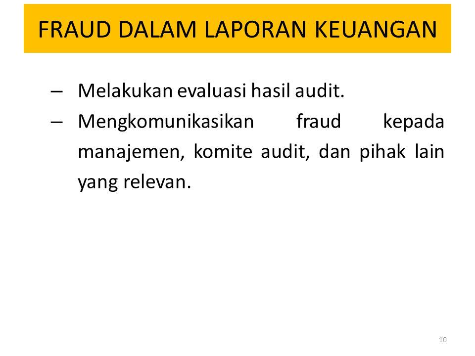 FRAUD DALAM LAPORAN KEUANGAN – Melakukan evaluasi hasil audit. – Mengkomunikasikan fraud kepada manajemen, komite audit, dan pihak lain yang relevan.