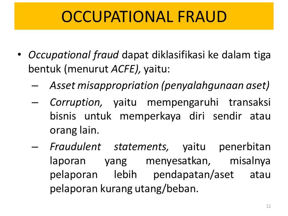 OCCUPATIONAL FRAUD Occupational fraud dapat diklasifikasi ke dalam tiga bentuk (menurut ACFE), yaitu: – Asset misappropriation (penyalahgunaan aset) –