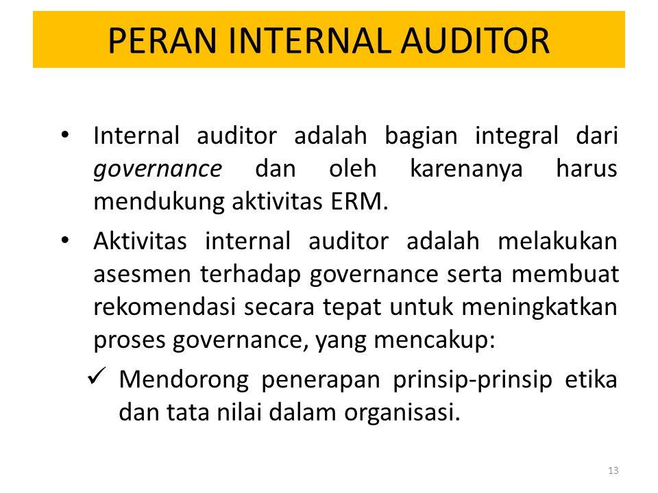 PERAN INTERNAL AUDITOR Internal auditor adalah bagian integral dari governance dan oleh karenanya harus mendukung aktivitas ERM. Aktivitas internal au