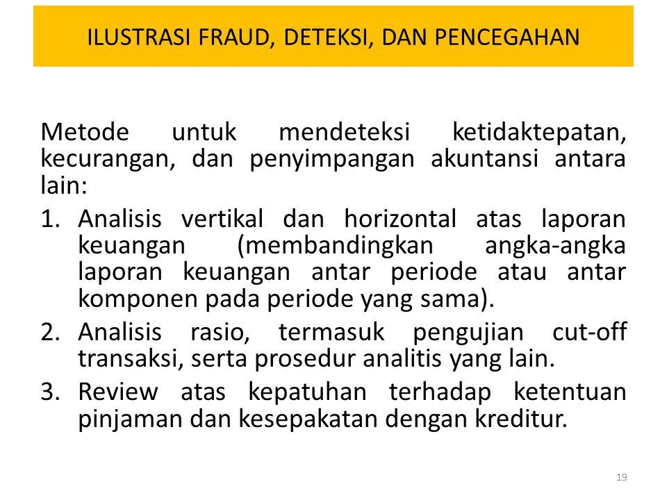 ILUSTRASI FRAUD, DETEKSI, DAN PENCEGAHAN Metode untuk mendeteksi ketidaktepatan, kecurangan, dan penyimpangan akuntansi antara lain: 1.Analisis vertik