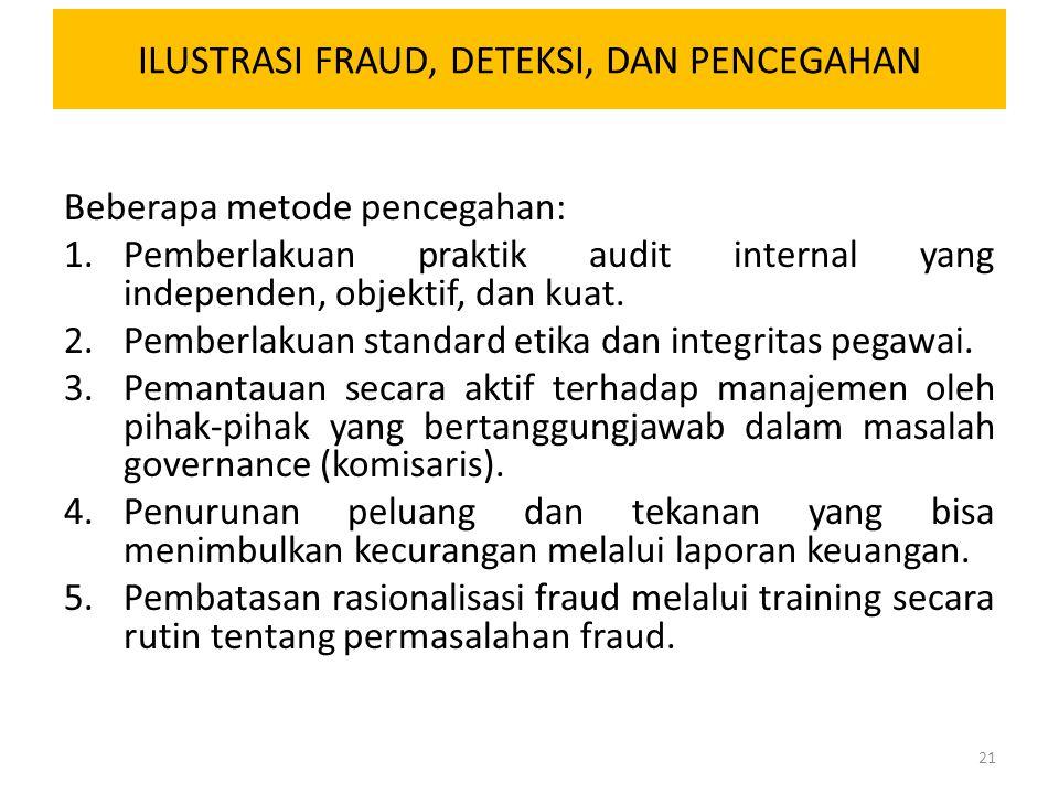 ILUSTRASI FRAUD, DETEKSI, DAN PENCEGAHAN Beberapa metode pencegahan: 1.Pemberlakuan praktik audit internal yang independen, objektif, dan kuat. 2.Pemb