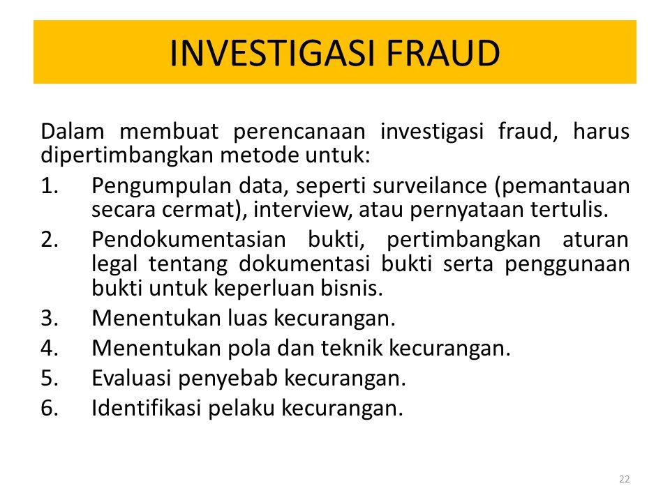 INVESTIGASI FRAUD Dalam membuat perencanaan investigasi fraud, harus dipertimbangkan metode untuk: 1.Pengumpulan data, seperti surveilance (pemantauan