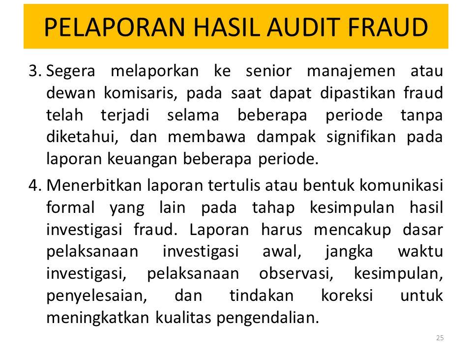 PELAPORAN HASIL AUDIT FRAUD 3.Segera melaporkan ke senior manajemen atau dewan komisaris, pada saat dapat dipastikan fraud telah terjadi selama bebera
