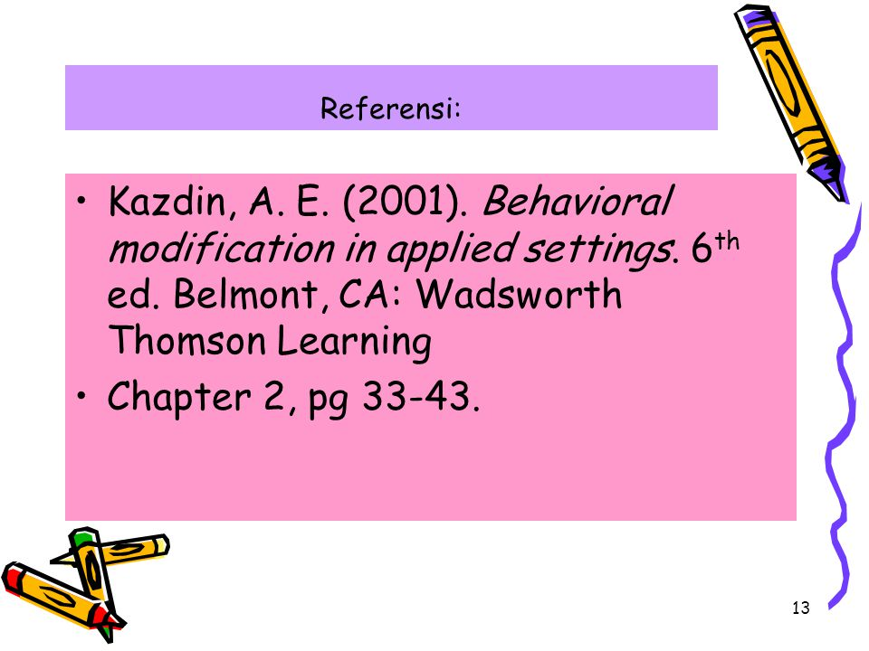 13 Referensi: Kazdin, A. E. (2001). Behavioral modification in applied settings. 6 th ed. Belmont, CA: Wadsworth Thomson Learning Chapter 2, pg 33-43.