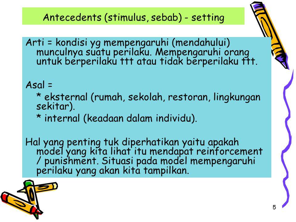 5 Antecedents (stimulus, sebab) - setting Arti = kondisi yg mempengaruhi (mendahului) munculnya suatu perilaku. Mempengaruhi orang untuk berperilaku t