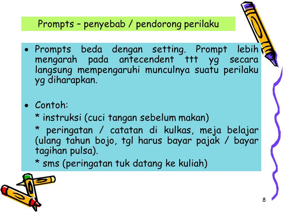 8 Prompts – penyebab / pendorong perilaku  Prompts beda dengan setting. Prompt lebih mengarah pada antecendent ttt yg secara langsung mempengaruhi mu