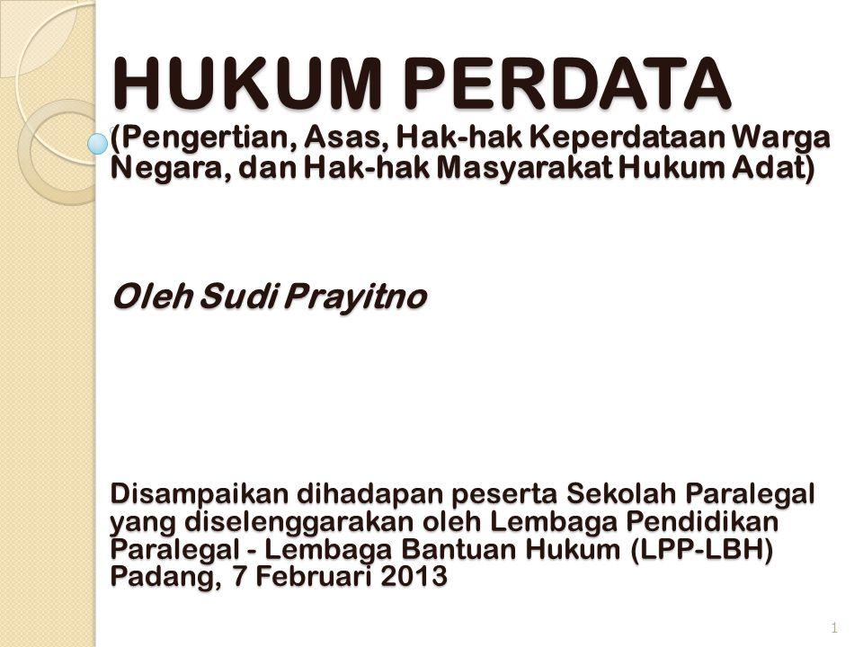 HUKUM PERDATA (Pengertian, Asas, Hak-hak Keperdataan Warga Negara, dan Hak-hak Masyarakat Hukum Adat) Oleh Sudi Prayitno Disampaikan dihadapan peserta Sekolah Paralegal yang diselenggarakan oleh Lembaga Pendidikan Paralegal - Lembaga Bantuan Hukum (LPP-LBH) Padang, 7 Februari 2013 1