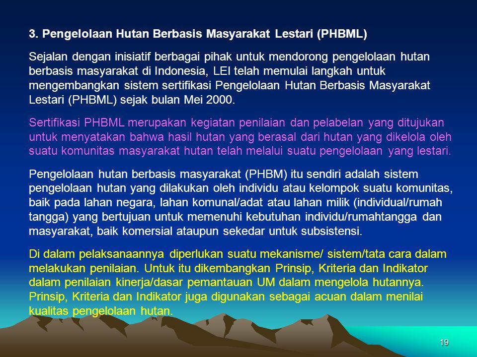 19 3. Pengelolaan Hutan Berbasis Masyarakat Lestari (PHBML) Sejalan dengan inisiatif berbagai pihak untuk mendorong pengelolaan hutan berbasis masyara