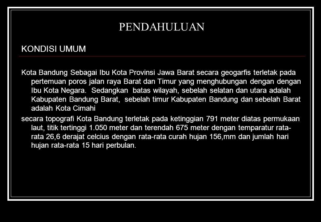 PENDAHULUAN KONDISI UMUM Kota Bandung Sebagai Ibu Kota Provinsi Jawa Barat secara geogarfis terletak pada pertemuan poros jalan raya Barat dan Timur y
