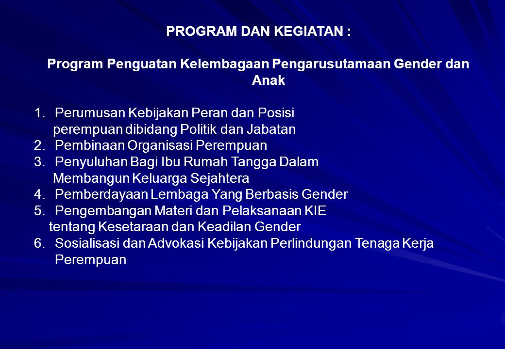PROGRAM DAN KEGIATAN : Program Penguatan Kelembagaan Pengarusutamaan Gender dan Anak 1.Perumusan Kebijakan Peran dan Posisi perempuan dibidang Politik