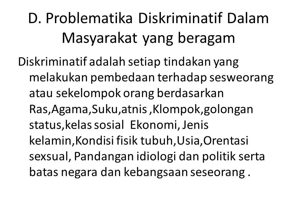 D. Problematika Diskriminatif Dalam Masyarakat yang beragam Diskriminatif adalah setiap tindakan yang melakukan pembedaan terhadap sesweorang atau sek