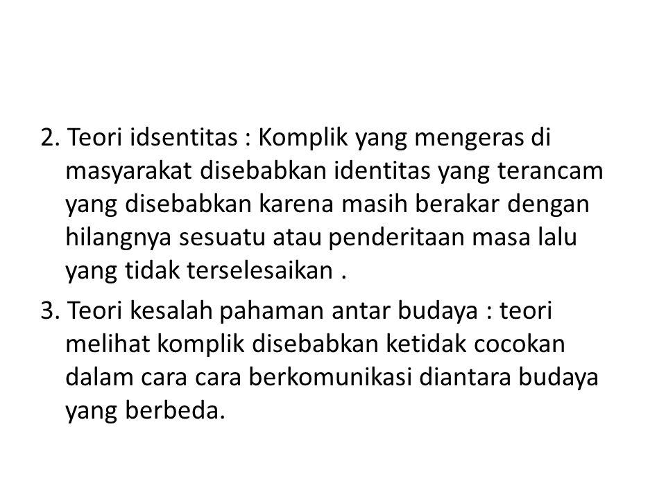 2. Teori idsentitas : Komplik yang mengeras di masyarakat disebabkan identitas yang terancam yang disebabkan karena masih berakar dengan hilangnya ses