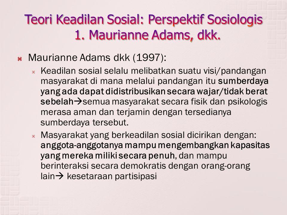  Maurianne Adams dkk (1997):  Keadilan sosial selalu melibatkan suatu visi/pandangan masyarakat di mana melalui pandangan itu sumberdaya yang ada dapat didistribusikan secara wajar/tidak berat sebelah  semua masyarakat secara fisik dan psikologis merasa aman dan terjamin dengan tersedianya sumberdaya tersebut.