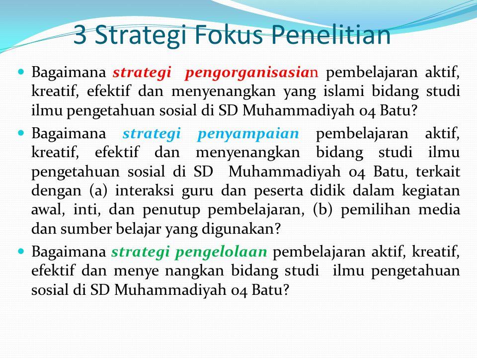 3 Strategi Fokus Penelitian Bagaimana strategi pengorganisasian pembelajaran aktif, kreatif, efektif dan menyenangkan yang islami bidang studi ilmu pengetahuan sosial di SD Muhammadiyah 04 Batu.