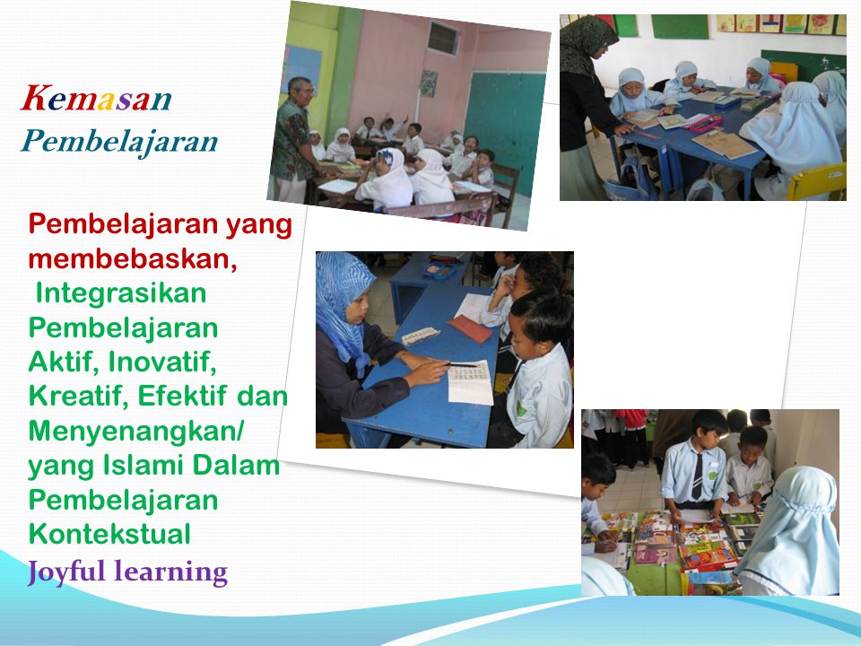 Kemasan Pembelajaran Pembelajaran yang membebaskan, Integrasikan Pembelajaran Aktif, Inovatif, Kreatif, Efektif dan Menyenangkan/ yang Islami Dalam Pembelajaran Kontekstual Joyful learning