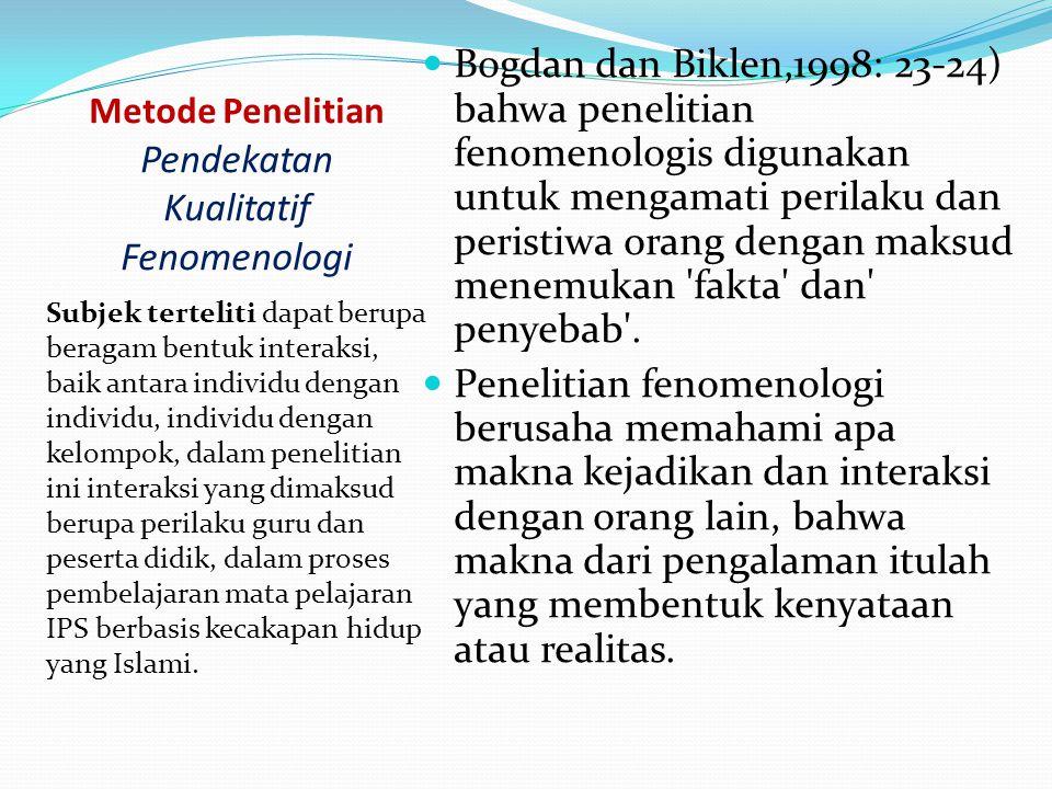 Metode Penelitian Pendekatan Kualitatif Fenomenologi Subjek terteliti dapat berupa beragam bentuk interaksi, baik antara individu dengan individu, individu dengan kelompok, dalam penelitian ini interaksi yang dimaksud berupa perilaku guru dan peserta didik, dalam proses pembelajaran mata pelajaran IPS berbasis kecakapan hidup yang Islami.