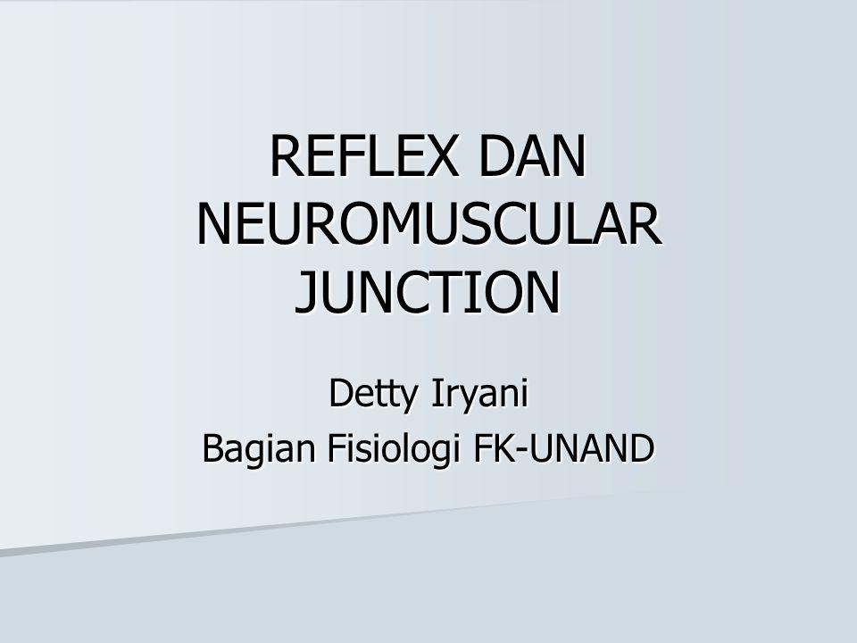 REFLEX DAN NEUROMUSCULAR JUNCTION Detty Iryani Bagian Fisiologi FK-UNAND