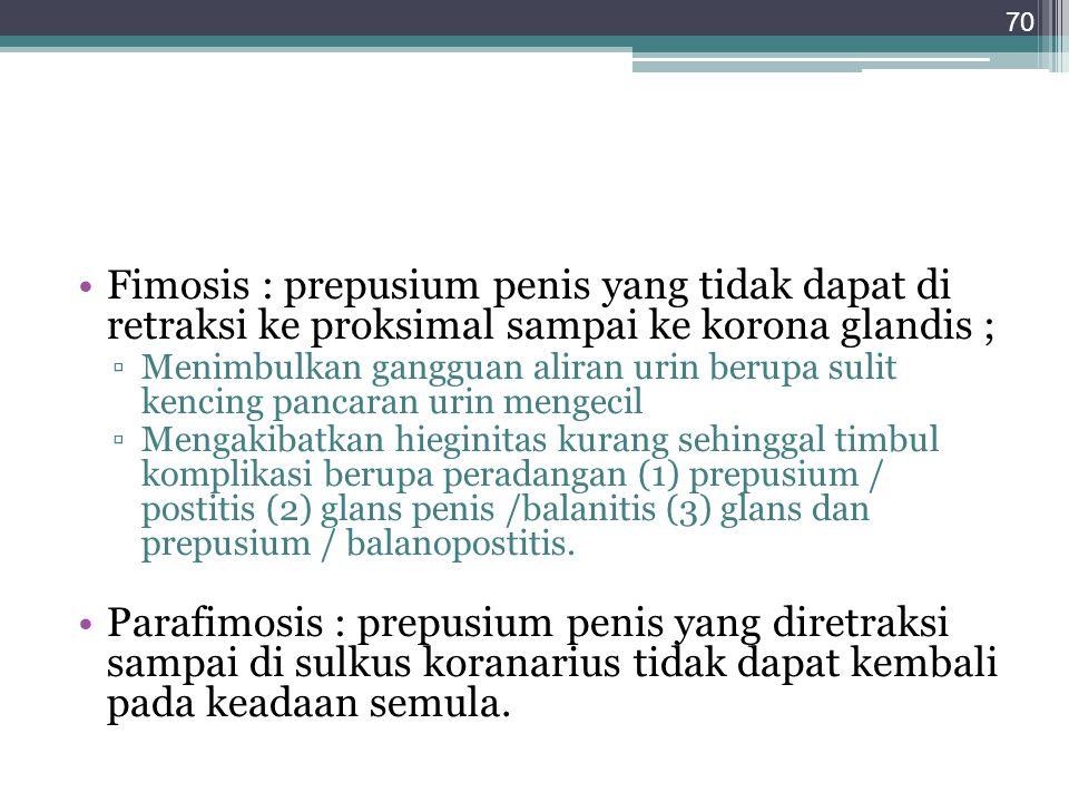 Fimosis : prepusium penis yang tidak dapat di retraksi ke proksimal sampai ke korona glandis ; ▫Menimbulkan gangguan aliran urin berupa sulit kencing