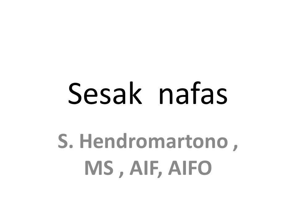 S. Hendromartono, MS, AIF, AIFO Sesak nafas