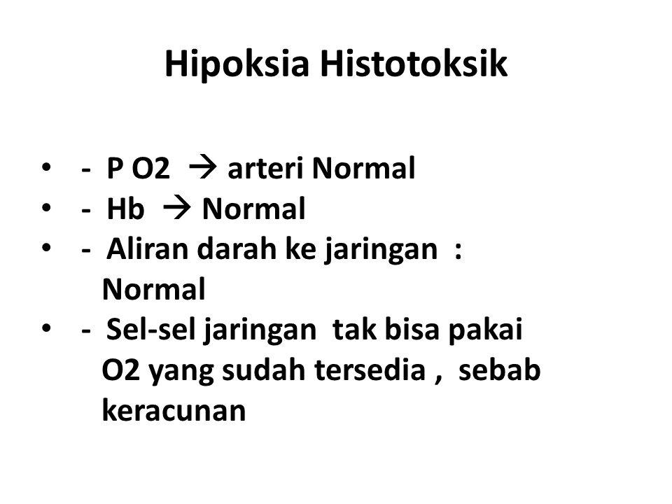 Hipoksia Histotoksik - P O2  arteri Normal - Hb  Normal - Aliran darah ke jaringan : Normal - Sel-sel jaringan tak bisa pakai O2 yang sudah tersedia