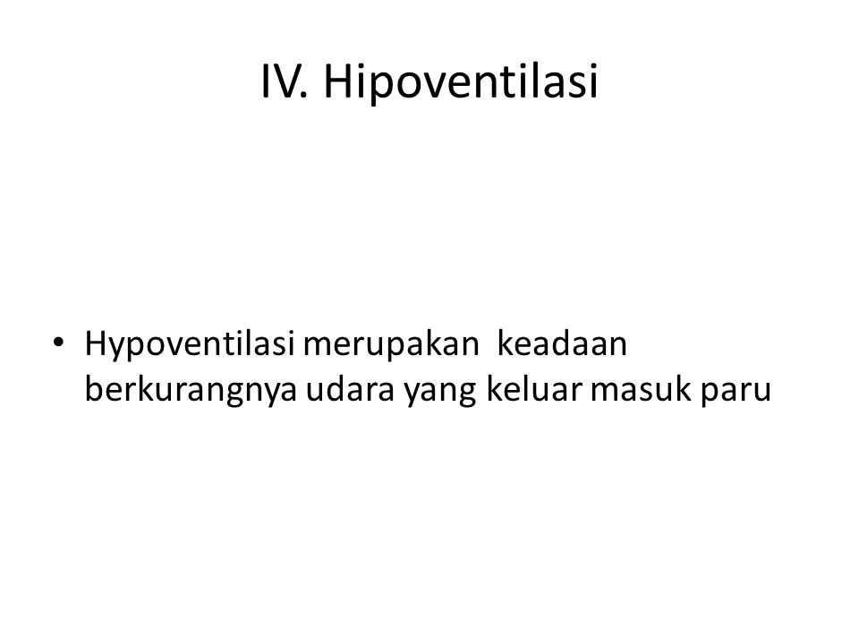 IV. Hipoventilasi Hypoventilasi merupakan keadaan berkurangnya udara yang keluar masuk paru