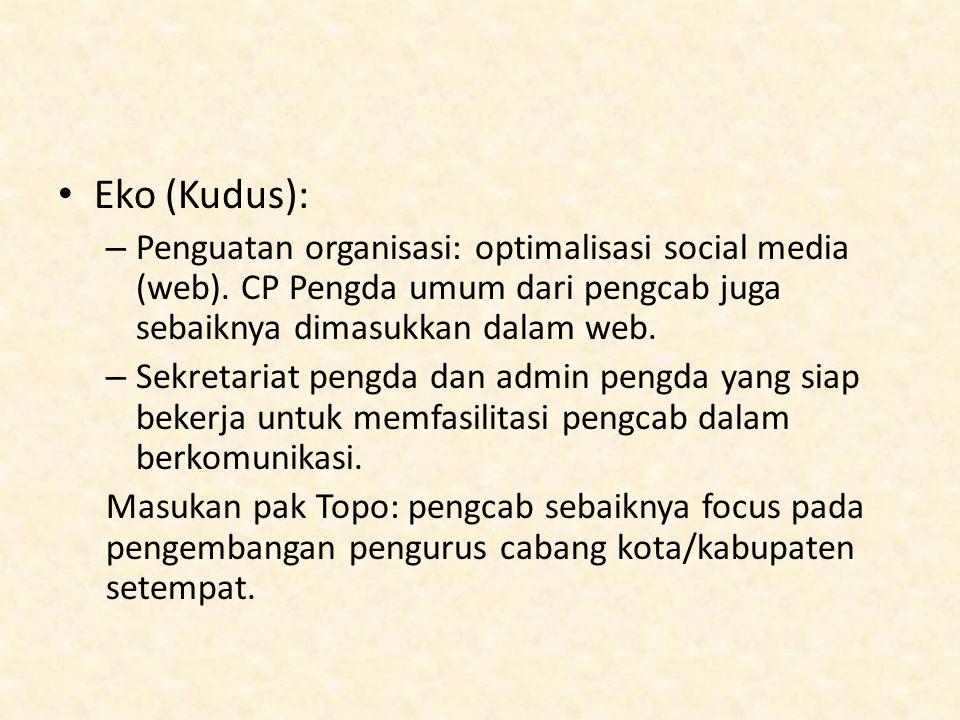 Eko (Kudus): – Penguatan organisasi: optimalisasi social media (web). CP Pengda umum dari pengcab juga sebaiknya dimasukkan dalam web. – Sekretariat p