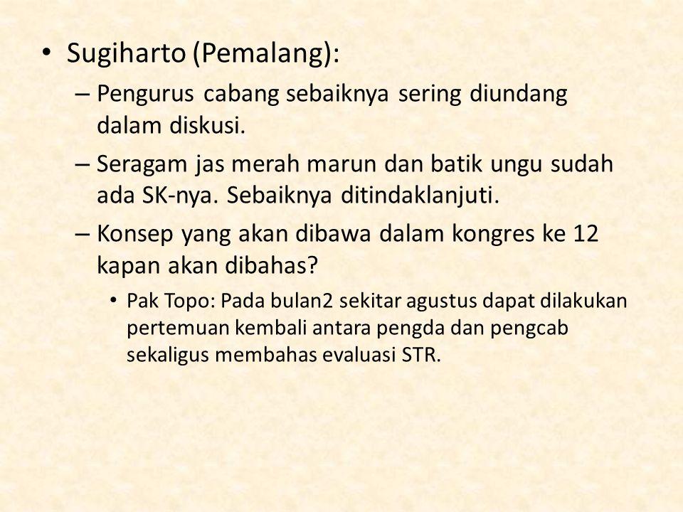 Sugiharto (Pemalang): – Pengurus cabang sebaiknya sering diundang dalam diskusi. – Seragam jas merah marun dan batik ungu sudah ada SK-nya. Sebaiknya