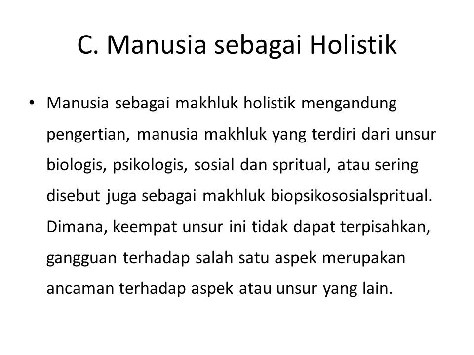 C. Manusia sebagai Holistik Manusia sebagai makhluk holistik mengandung pengertian, manusia makhluk yang terdiri dari unsur biologis, psikologis, sosi