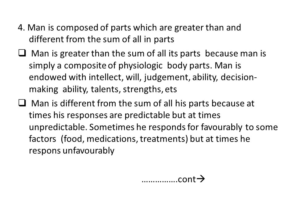 4. Man is composed of parts which are greater than and different from the sum of all in parts  Man is greater than the sum of all its parts because m