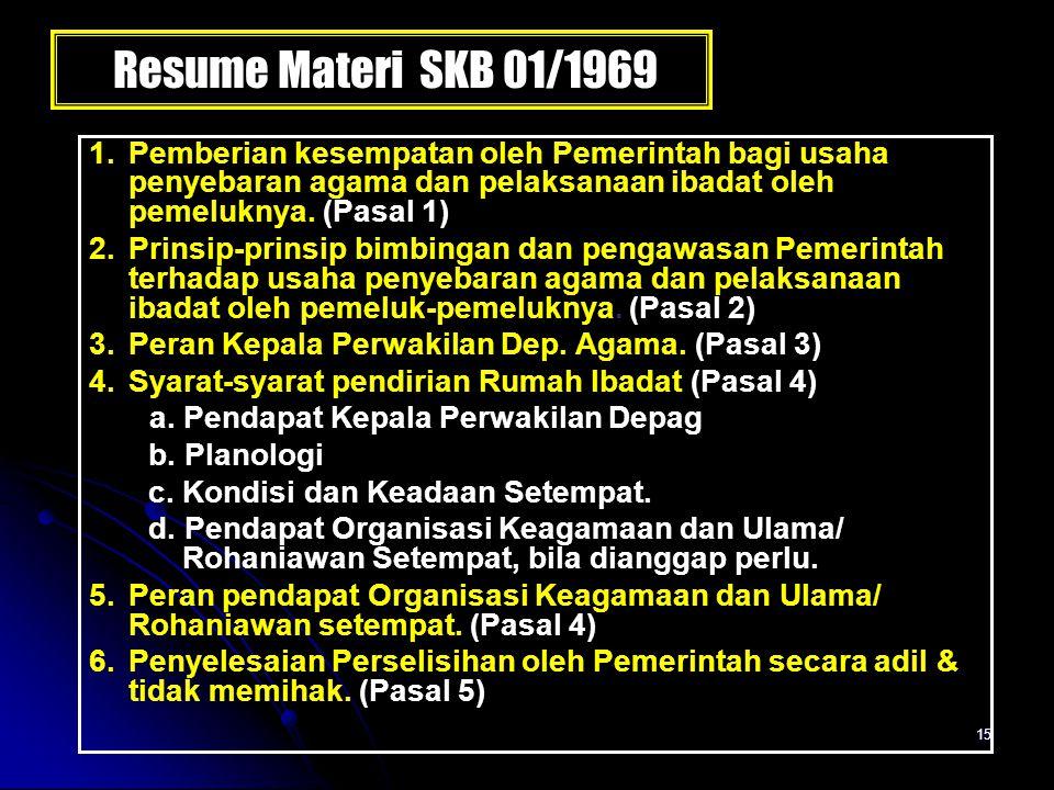 15 Resume Materi SKB 01/1969 1. Pemberian kesempatan oleh Pemerintah bagi usaha penyebaran agama dan pelaksanaan ibadat oleh pemeluknya. (Pasal 1) 2.P