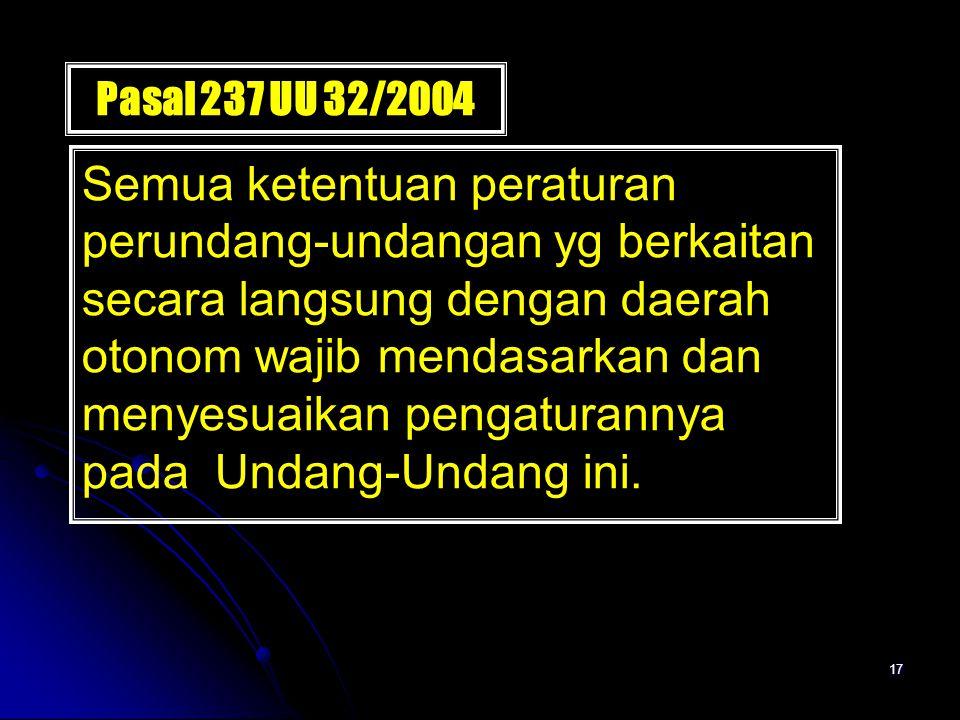 17 Pasal 237 UU 32/2004 Semua ketentuan peraturan perundang-undangan yg berkaitan secara langsung dengan daerah otonom wajib mendasarkan dan menyesuai