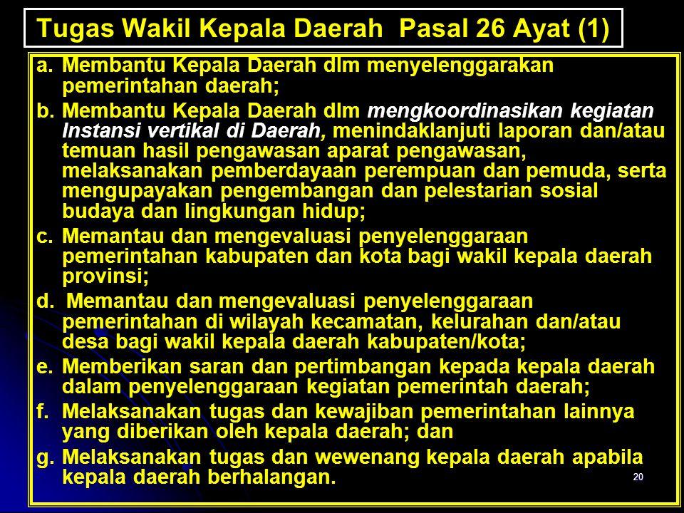 20 Tugas Wakil Kepala Daerah Pasal 26 Ayat (1) a. Membantu Kepala Daerah dlm menyelenggarakan pemerintahan daerah; b. Membantu Kepala Daerah dlm mengk