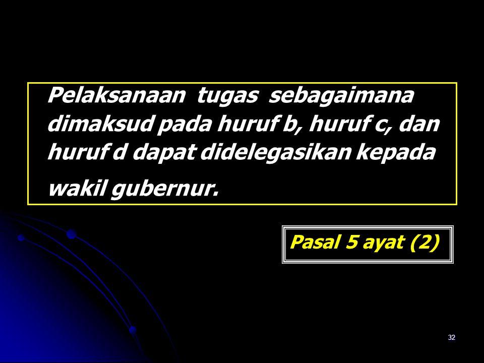32 Pelaksanaan tugas sebagaimana dimaksud pada huruf b, huruf c, dan huruf d dapat didelegasikan kepada wakil gubernur. Pasal 5 ayat (2)