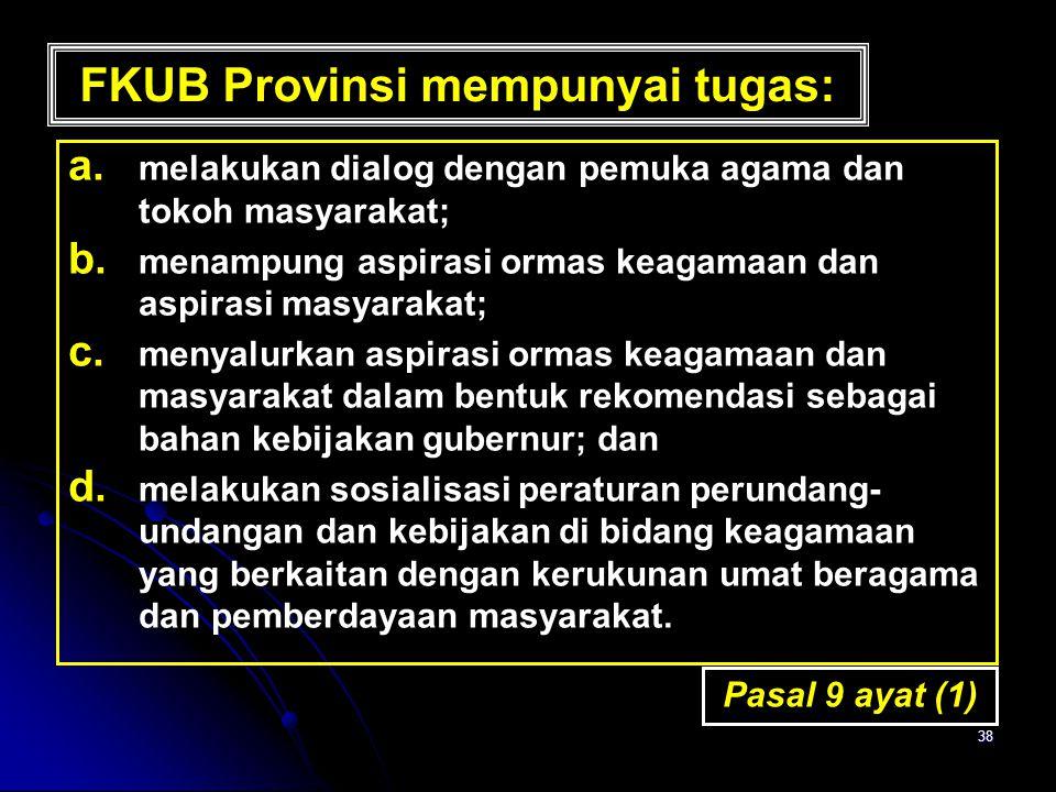 38 FKUB Provinsi mempunyai tugas: a. a. melakukan dialog dengan pemuka agama dan tokoh masyarakat; b. b. menampung aspirasi ormas keagamaan dan aspira