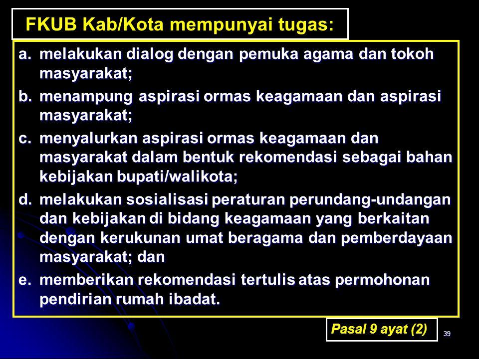 39 FKUB Kab/Kota mempunyai tugas: a.melakukan dialog dengan pemuka agama dan tokoh masyarakat; b.menampung aspirasi ormas keagamaan dan aspirasi masya